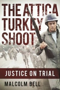 """""""The Turkey Shoot: Tracking the Attica Cover-up,"""" by Malcolm Bell, foreword by Tom Wicker, Grove Press 1985 (scheduled for re-release in March, 2017, with a new introduction and epilogue by the author as """"The Attica Turkey Shoot: Justice On Trial."""") (pictured) SKYHORSE PUBLISHING"""