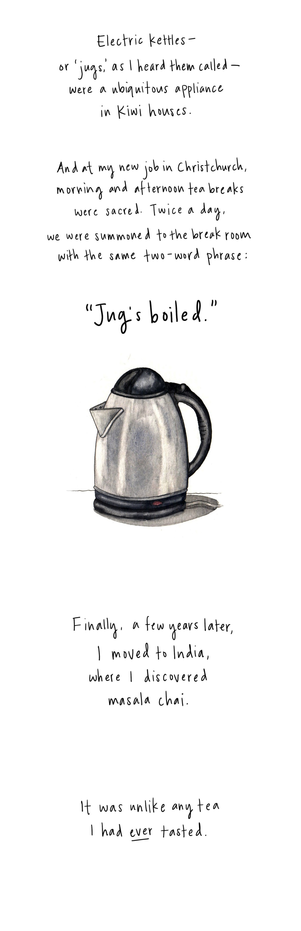 "Electric kettles — or 'jugs,' as I also heard them called — were a ubiquitous appliance in Kiwi houses. And at my new job in Christchurch, morning and afternoon tea breaks were sacred. Twice a day, we were summoned to the break room with the same two-word phrase: ""Jug's boiled."" Finally, a few years later, I moved to India, where I discovered masala chai. It was unlike any tea I had ever tasted."
