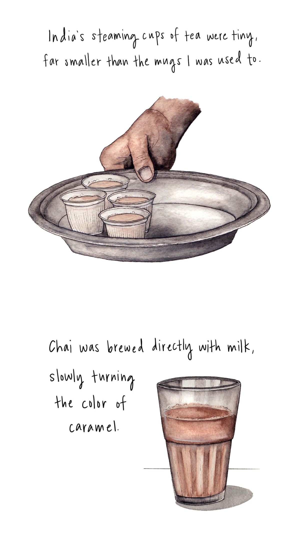 India's steaming cups of tea were tiny, far smaller than the mugs I was used to. Chai was brewed directly with milk, slowly turning the color of caramel.