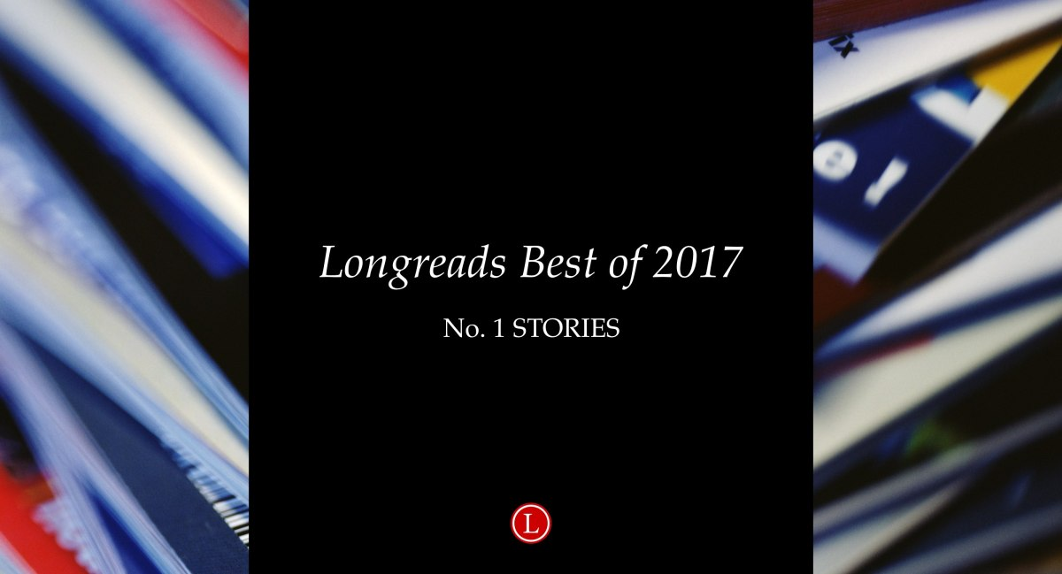 Longreads Best of 2017: All of Our No. 1 Story Picks