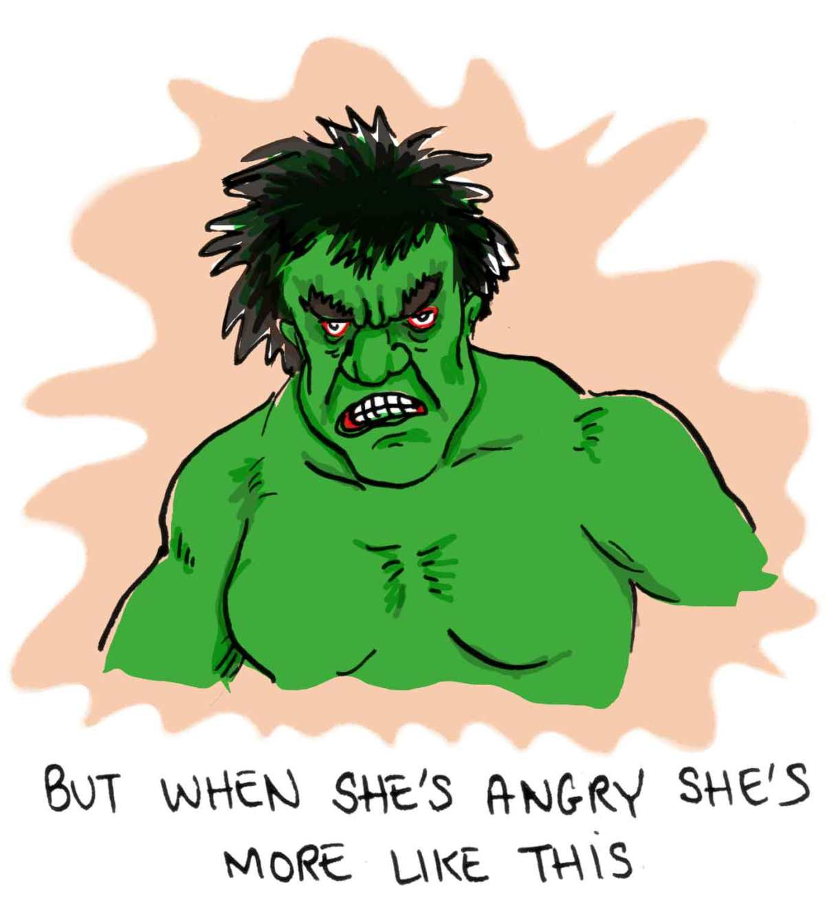 But when she's angry she's more like the Hulk.