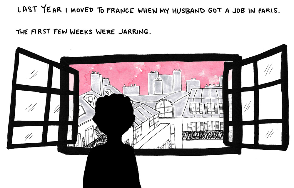 Last year I moved to France when my husband got a job in Paris. The first few weeks were jarring.