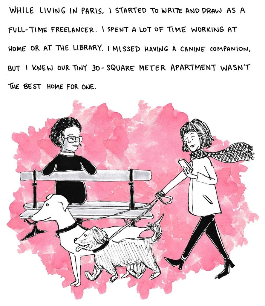 While living in Paris, I started to write and draw as a full-time freelancer. I spent a lot of time working at home or at the library. I missed having a canine companion, but I knew our tiny 30-square-meter apartment wasn't the best home for one.