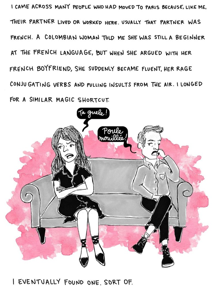 I came across many people who had moved to Paris because, like me, their partner worked or lived here. Usually that partner was French. A Colombian woman told me she was still a beginner at the French language, but when she argued with her French boyfriend, she suddenly became fluent, her rage conjugating verbs and pulling insults from the air. I longed for a similar magic shortcut. I eventually found one. Sort of.