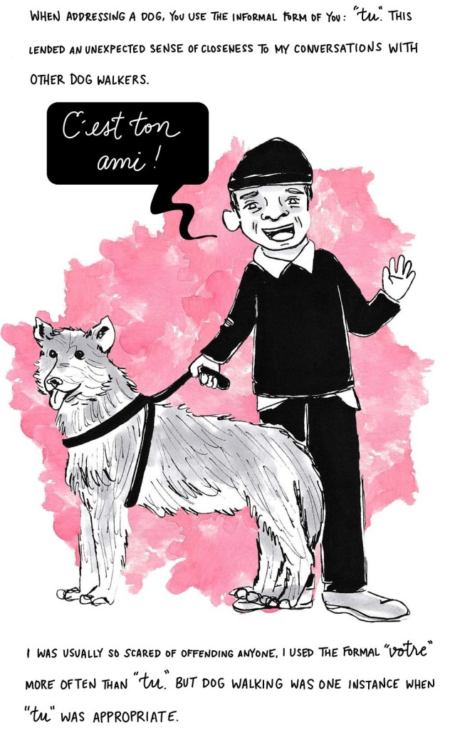 """When addressing a dog, you use the informal form of you: """"tu."""" This lended an unexpected sense of closeness to my conversations with other dog walkers.I was usually so scared of offending anyone, I used the formal """"votre"""" more often than """"tu."""" But dog walking was one instance when """"tu"""" was appropriate."""