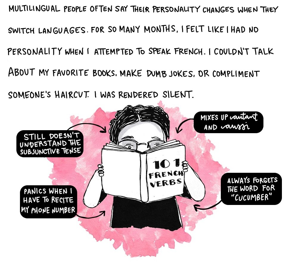 Bilingual people often say their personality changes when they switch languages. For so many months, I felt like I had no personality when I attempted to speak French. I couldn't discuss my favorite books or make dumb jokes. I couldn't tell someone I loved their haircut because it looked like Faye Wong's in Chungking Express. I was rendered silent.